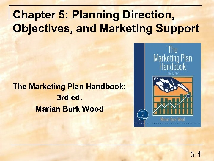 Chapter 5: Planning Direction, Objectives, and Marketing Support The Marketing Plan Handbook: 3 rd