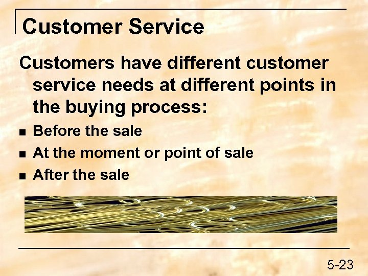 Customer Service Customers have different customer service needs at different points in the buying