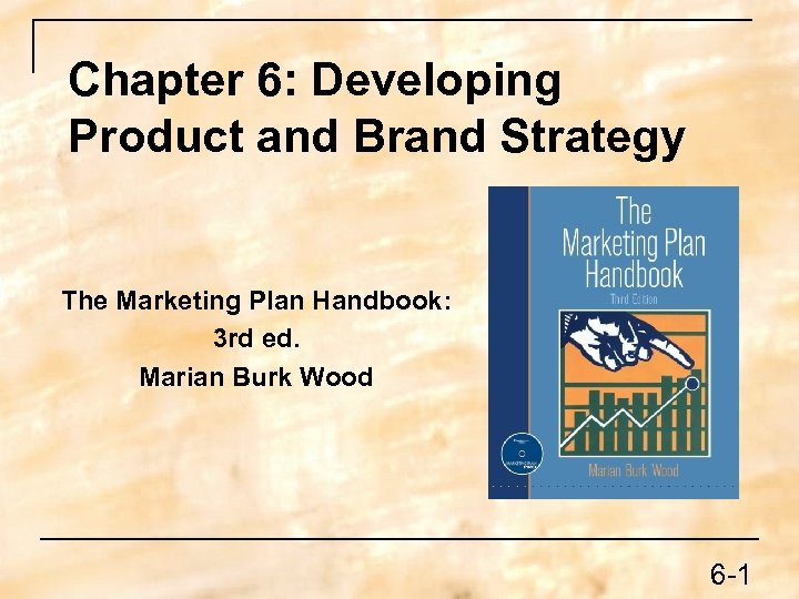 Chapter 6: Developing Product and Brand Strategy The Marketing Plan Handbook: 3 rd ed.