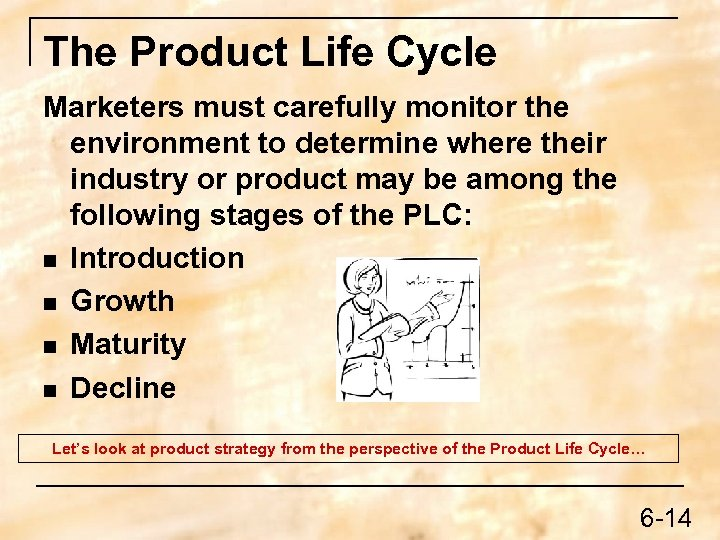 The Product Life Cycle Marketers must carefully monitor the environment to determine where their