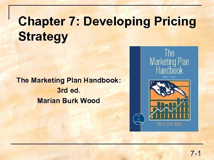Chapter 7: Developing Pricing Strategy The Marketing Plan Handbook: 3 rd ed. Marian Burk