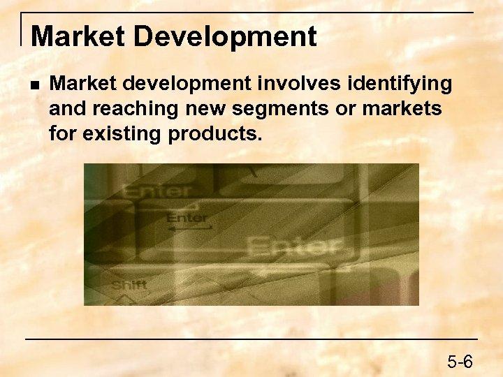 Market Development n Market development involves identifying and reaching new segments or markets for