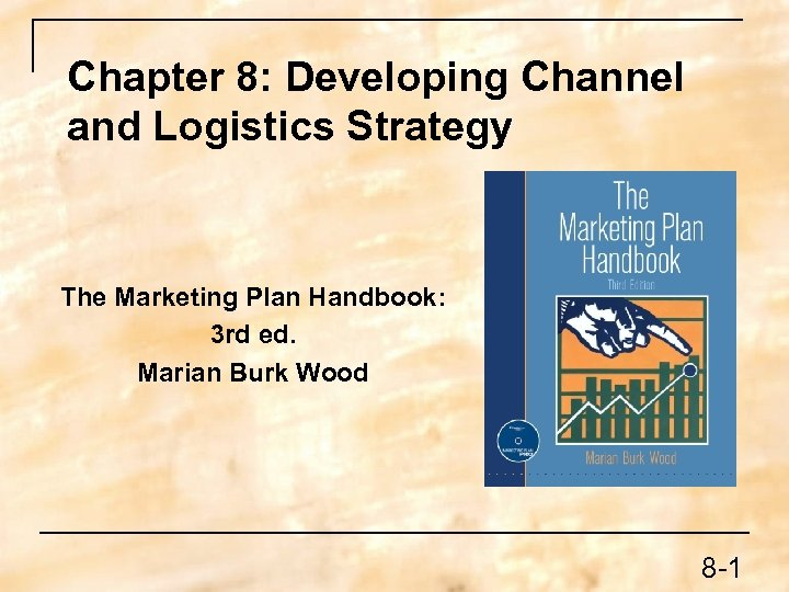 Chapter 8: Developing Channel and Logistics Strategy The Marketing Plan Handbook: 3 rd ed.