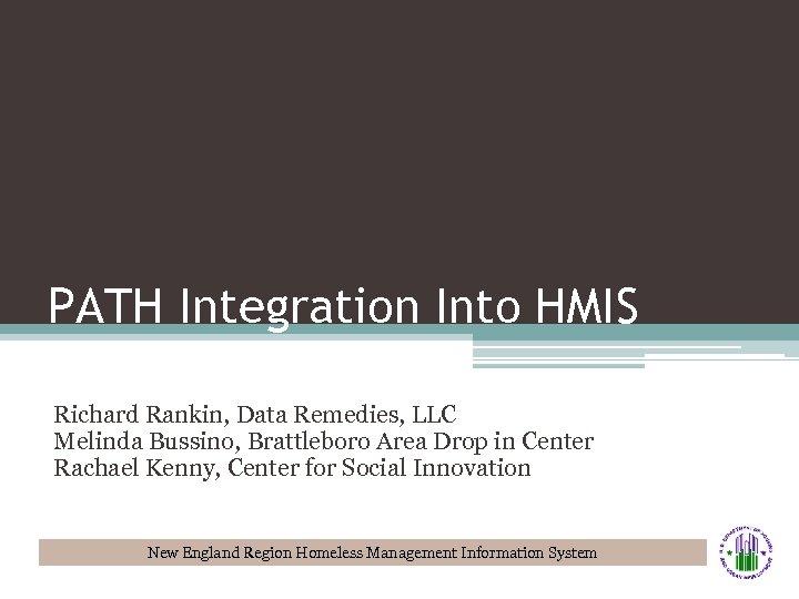 PATH Integration Into HMIS Richard Rankin, Data Remedies, LLC Melinda Bussino, Brattleboro Area Drop