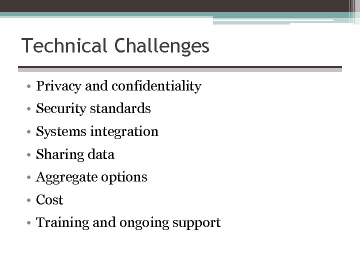 Technical Challenges • Privacy and confidentiality • Security standards • Systems integration • Sharing