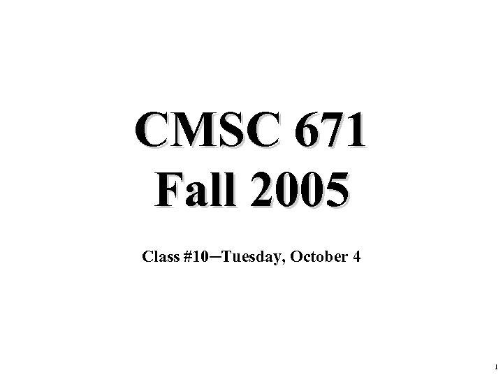 CMSC 671 Fall 2005 Class #10─Tuesday, October 4 1