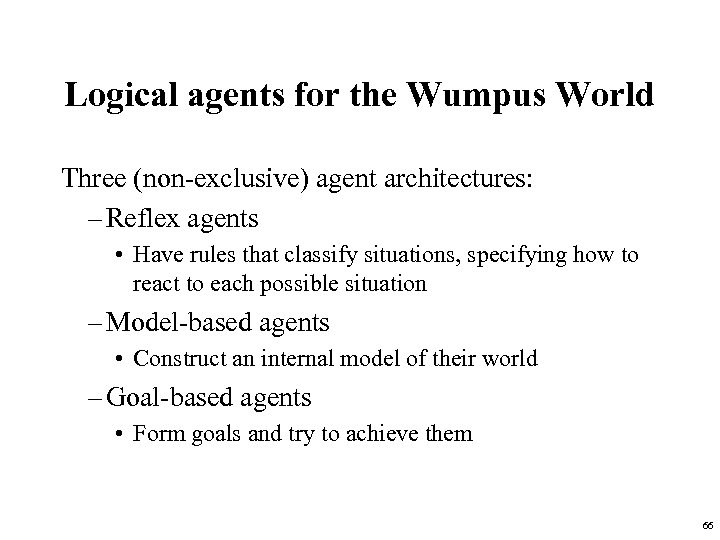 Logical agents for the Wumpus World Three (non-exclusive) agent architectures: – Reflex agents •