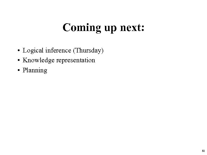 Coming up next: • Logical inference (Thursday) • Knowledge representation • Planning 82