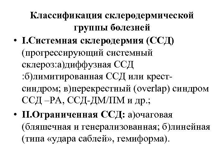 Классификация склеродермической группы болезней • I. Системная склеродермия (ССД) (прогрессирующий системный склероз: а)диффузная ССД