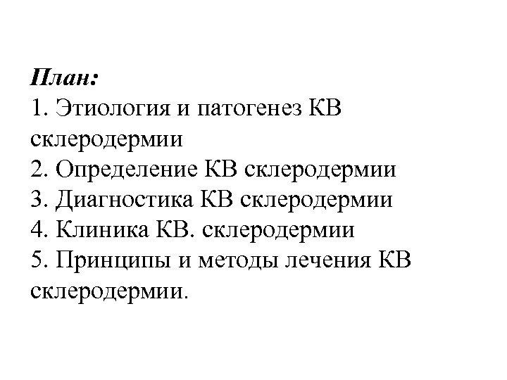 План: 1. Этиология и патогенез КВ склеродермии 2. Определение КВ склеродермии 3. Диагностика КВ