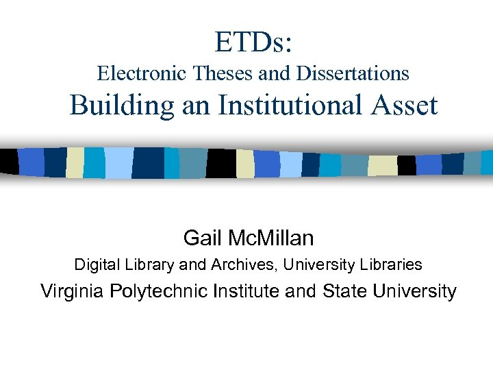ETDs: Electronic Theses and Dissertations Building an Institutional Asset Gail Mc. Millan Digital Library