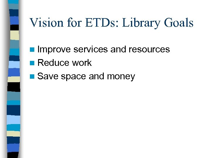 Vision for ETDs: Library Goals n Improve services and resources n Reduce work n