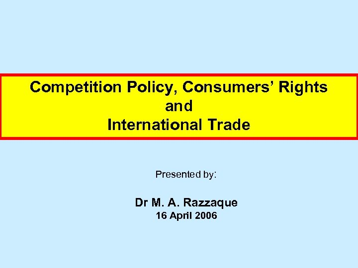 Competition Policy, Consumers' Rights and International Trade Presented by: Dr M. A. Razzaque 16
