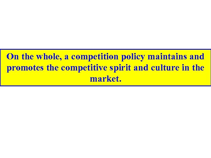 On the whole, a competition policy maintains and promotes the competitive spirit and culture