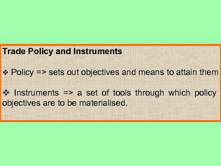 Trade Policy and Instruments v Policy => sets out objectives and means to attain