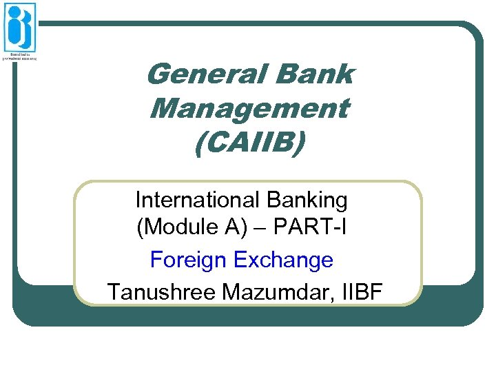 General Bank Management (CAIIB) International Banking (Module A) – PART-I Foreign Exchange Tanushree Mazumdar,