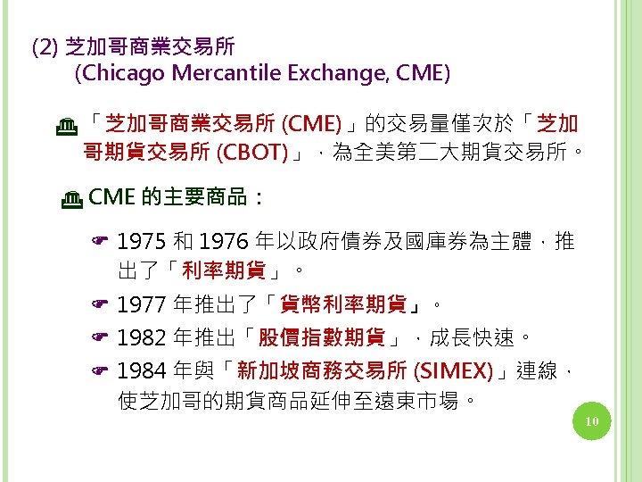 (2) 芝加哥商業交易所   (Chicago Mercantile Exchange, CME) 「芝加哥商業交易所 (CME)」的交易量僅次於「芝加 哥期貨交易所 (CBOT)」,為全美第二大期貨交易所。 CME 的主要商品: 1975 和
