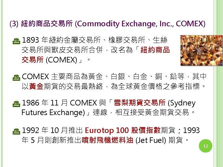 (3) 紐約商品交易所 (Commodity Exchange, Inc. , COMEX) 1893 年紐約金屬交易所、橡膠交易所、生絲 交易所與獸皮交易所合併,改名為「紐約商品 交易所 (COMEX)」。 COMEX 主要商品為黃金、白銀、白金、銅、鉛等,其中