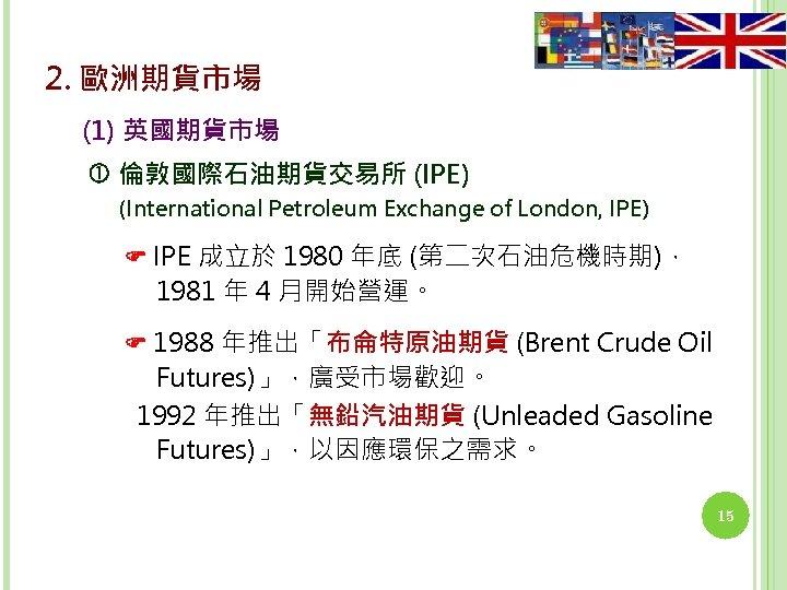 2. 歐洲期貨市場 (1) 英國期貨市場 倫敦國際石油期貨交易所 (IPE) (International Petroleum Exchange of London, IPE) IPE 成立於