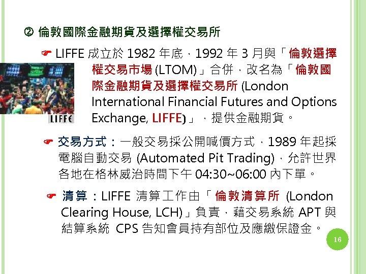 倫敦國際金融期貨及選擇權交易所 LIFFE 成立於 1982 年底,1992 年 3 月與「倫敦選擇 權交易市場 (LTOM)」合併,改名為「倫敦國 際金融期貨及選擇權交易所 (London International