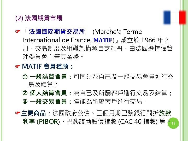 (2) 法國期貨市場 「法國國際期貨交易所 (Marche'a Terme International de France, MATIF)」成立於 1986 年 2 月,交易制度及組織架構源自芝加哥,由法國選擇權管 理委員會主管其業務。