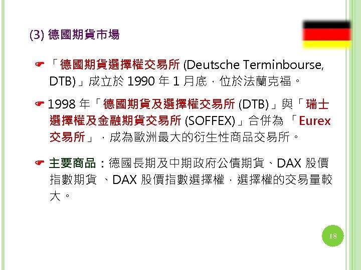 (3) 德國期貨市場 「德國期貨選擇權交易所 (Deutsche Terminbourse, DTB)」成立於 1990 年 1 月底,位於法蘭克福。 1998 年「德國期貨及選擇權交易所 (DTB)」與「瑞士 選擇權及金融期貨交易所