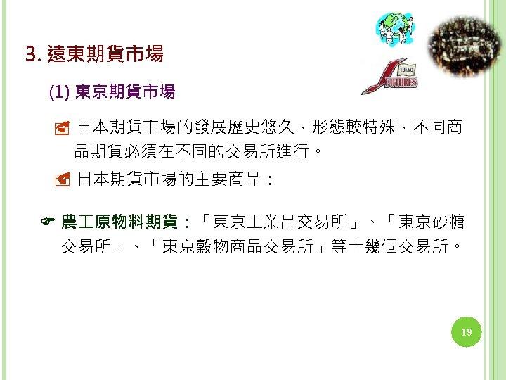 3. 遠東期貨市場 (1) 東京期貨市場 日本期貨市場的發展歷史悠久,形態較特殊,不同商 品期貨必須在不同的交易所進行。 日本期貨市場的主要商品: 農 原物料期貨:「東京 業品交易所」、「東京砂糖 交易所」、「東京穀物商品交易所」等十幾個交易所。 19