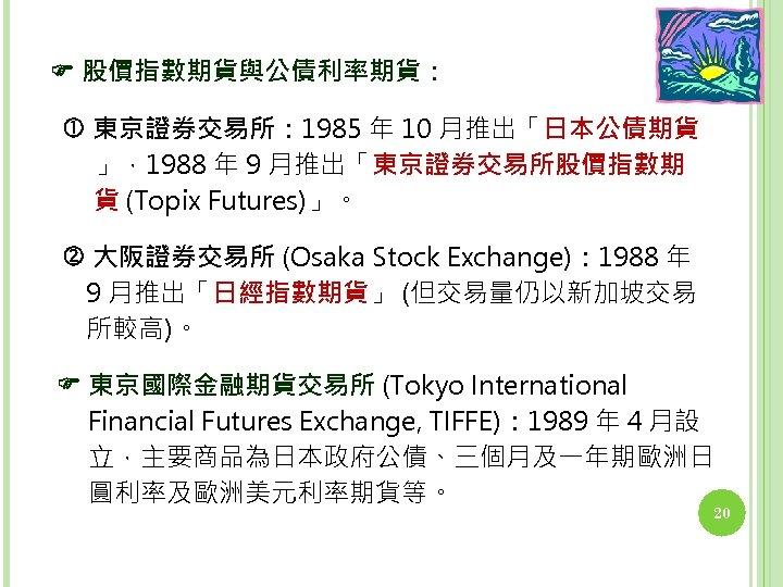 股價指數期貨與公債利率期貨: 東京證券交易所: 1985 年 10 月推出「日本公債期貨 」,1988 年 9 月推出「東京證券交易所股價指數期 貨 (Topix Futures)」。