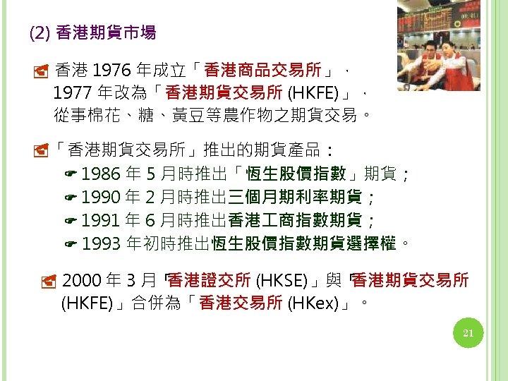 (2) 香港期貨市場 香港 1976 年成立「香港商品交易所」, 1977 年改為「香港期貨交易所 (HKFE)」, 從事棉花、糖、黃豆等農作物之期貨交易。 「香港期貨交易所」推出的期貨產品: 1986 年 5 月時推出「恆生股價指數」期貨;