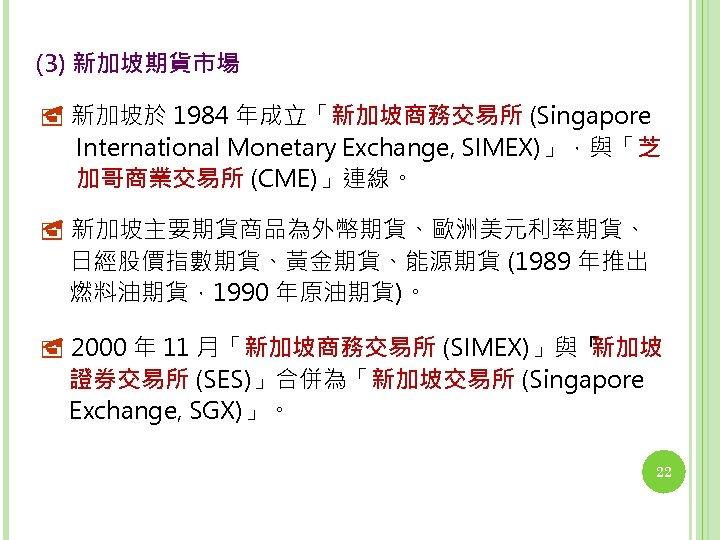 (3) 新加坡期貨市場 新加坡於 1984 年成立「新加坡商務交易所 (Singapore International Monetary Exchange, SIMEX)」,與「芝 加哥商業交易所 (CME)」連線。 新加坡主要期貨商品為外幣期貨、歐洲美元利率期貨、 日經股價指數期貨、黃金期貨、能源期貨