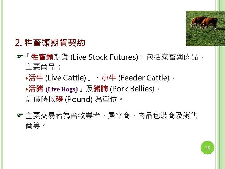2. 牲畜類期貨契約 「牲畜類期貨 (Live Stock Futures)」包括家畜與肉品, 主要商品:   • 活牛 (Live Cattle)」、小牛 (Feeder Cattle),