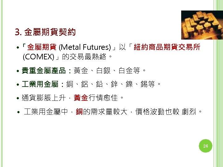 3. 金屬期貨契約 • 「金屬期貨 (Metal Futures)」以「紐約商品期貨交易所 (COMEX)」的交易最熱絡。 • 貴重金屬產品:黃金、白銀、白金等。 • 業用金屬:銅、鋁、鉛、鋅、鎳、錫等。 • 通貨膨脹上升,黃金行情愈佳。 •