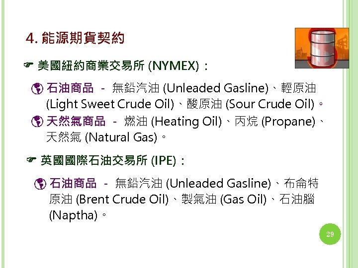 4. 能源期貨契約 美國紐約商業交易所 (NYMEX): 石油商品 - 無鉛汽油 (Unleaded Gasline)、輕原油 (Light Sweet Crude Oil)、酸原油 (Sour