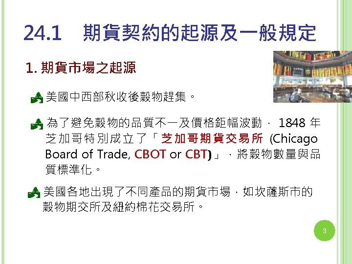 24. 1 期貨契約的起源及一般規定 1. 期貨市場之起源 美國中西部秋收後穀物趕集。 為了避免穀物的品質不一及價格鉅幅波動, 1848 年 芝加哥特別成立了「芝加哥期貨交易所 (Chicago Board of Trade, CBOT