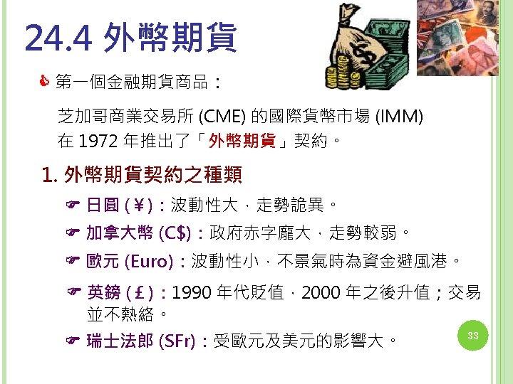 24. 4 外幣期貨 第一個金融期貨商品: 芝加哥商業交易所 (CME) 的國際貨幣市場 (IMM) 在 1972 年推出了「外幣期貨」契約。 1. 外幣期貨契約之種類 日圓