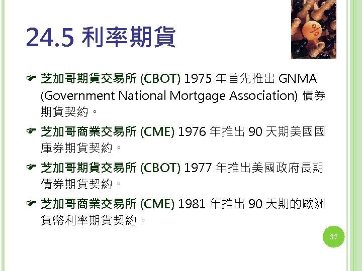 24. 5 利率期貨 芝加哥期貨交易所 (CBOT) 1975 年首先推出 GNMA (Government National Mortgage Association) 債券 期貨契約。