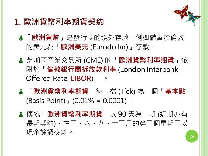 1. 歐洲貨幣利率期貨契約 「歐洲貨幣」是發行國的境外存款,例如儲蓄於倫敦 的美元為「歐洲美元 (Eurodollar)」存款。 芝加哥商業交易所 (CME) 的「歐洲貨幣利率期貨」依 附於「倫敦銀行間拆放款利率 (London Interbank Offered Rate, LIBOR)」
