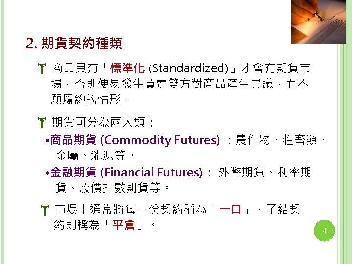 2. 期貨契約種類 商品具有「標準化 (Standardized)」才會有期貨市 場,否則便易發生買賣雙方對商品產生異議,而不 願履約的情形。 期貨可分為兩大類: • 商品期貨 (Commodity Futures) :農作物、牲畜類、 金屬、能源等。 •