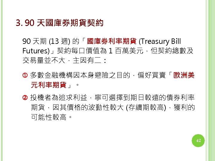 3. 90 天國庫券期貨契約 90 天期 (13 週) 的「國庫券利率期貨 (Treasury Bill Futures)」契約每口價值為 1 百萬美元,但契約總數及 交易量並不大,主因有二: