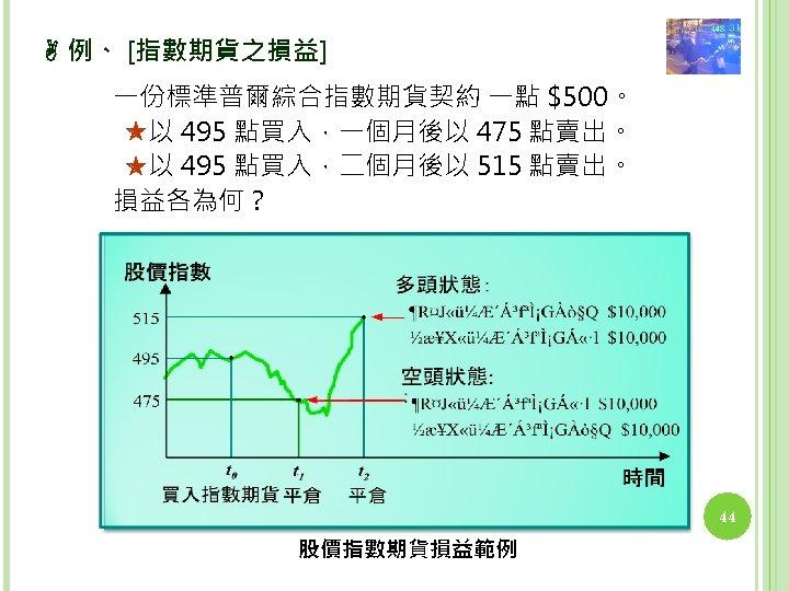 例、 [指數期貨之損益] 一份標準普爾綜合指數期貨契約 一點 $500。 以 495 點買入,一個月後以 475 點賣出。 以 495 點買入,二個月後以