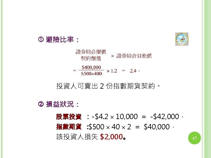 避險比率: 投資人可賣出 2 份指數期貨契約。 損益狀況: 股票投資 :-$4. 2 10, 000 = -$42, 000,