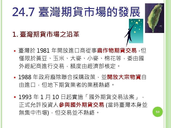 24. 7 臺灣期貨市場的發展 1. 臺灣期貨市場之沿革 • 臺灣於 1981 年開放進口商從事農作物期貨交易, 但 僅限於黃豆、玉米、大麥、小麥、棉花等,委由國 外經紀商進行交易,額度由經濟部核定。 • 1988