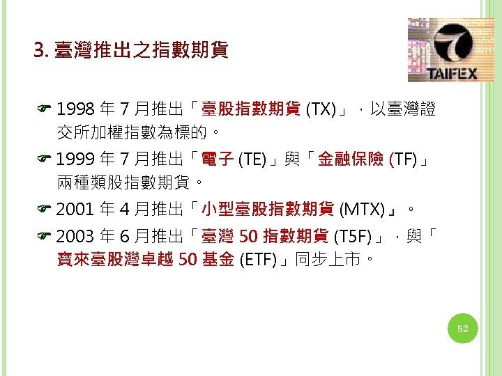 3. 臺灣推出之指數期貨 1998 年 7 月推出「臺股指數期貨 (TX)」,以臺灣證 交所加權指數為標的。 1999 年 7 月推出「電子 (TE)」與「金融保險 (TF)」