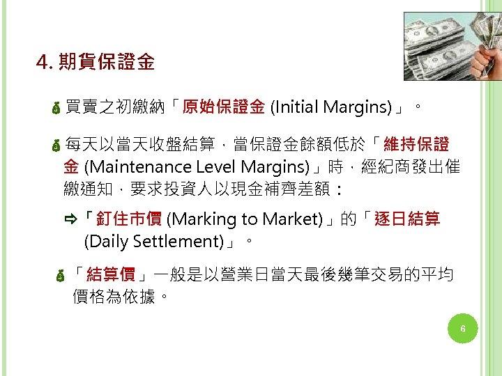 4. 期貨保證金 買賣之初繳納「原始保證金 (Initial Margins)」。 每天以當天收盤結算,當保證金餘額低於「維持保證 金 (Maintenance Level Margins)」時,經紀商發出催 繳通知,要求投資人以現金補齊差額: 「釘住市價 (Marking to