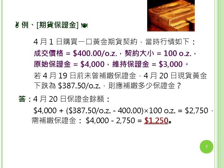 例、[期貨保證金] 4 月 1 日購買一口黃金期貨契約,當時行情如下: 成交價格 = $400. 00/o. z. ,契約大小 = 100