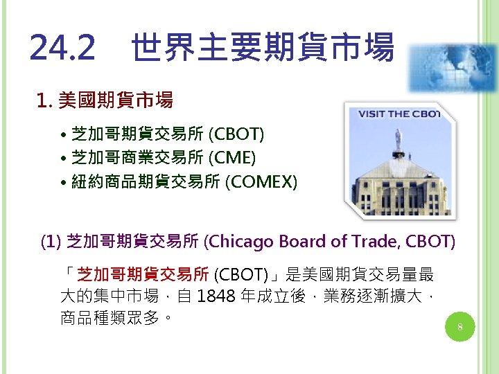 24. 2 世界主要期貨市場 1. 美國期貨市場 • 芝加哥期貨交易所 (CBOT) • 芝加哥商業交易所 (CME) • 紐約商品期貨交易所 (COMEX) (1)