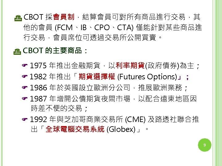 CBOT 採會員制,結算會員可對所有商品進行交易,其 他的會員 (FCM、IB、CPO、CTA) 僅能針對某些商品進 行交易,會員席位可透過交易所公開買賣。 CBOT 的主要商品: 1975 年推出金融期貨,以利率期貨(政府債券)為主; 1982 年推出「期貨選擇權 (Futures