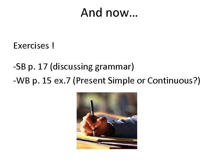 And now… Exercises ! -SB p. 17 (discussing grammar) -WB p. 15 ex. 7