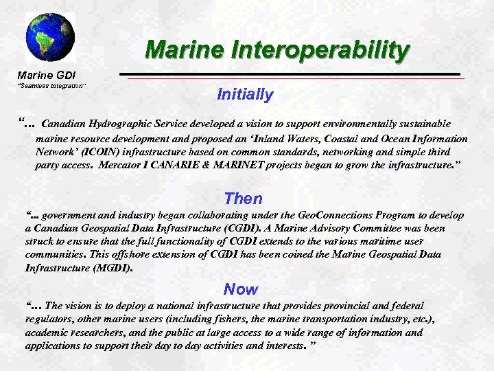 "Marine Interoperability Marine GDI ""Seamless Integration"" "". . . Initially Canadian Hydrographic Service developed"