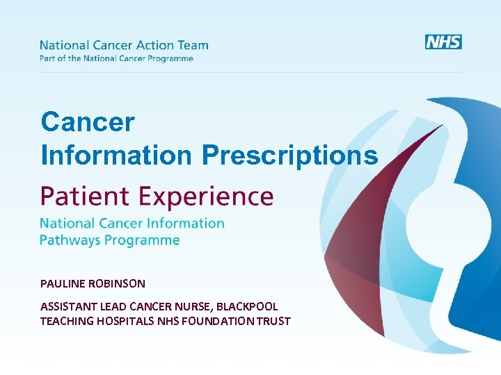 Cancer Information Prescriptions PAULINE ROBINSON ASSISTANT LEAD CANCER NURSE, BLACKPOOL TEACHING HOSPITALS NHS FOUNDATION
